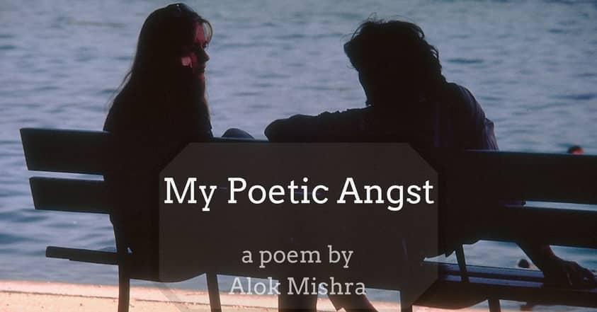 My Poetic Angst Alok Mishra Poem