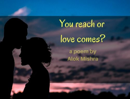 You reach or Love comes? | Poem