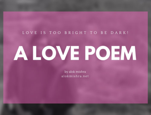 Love is too bright to be dark… a poem by Alok Mishra