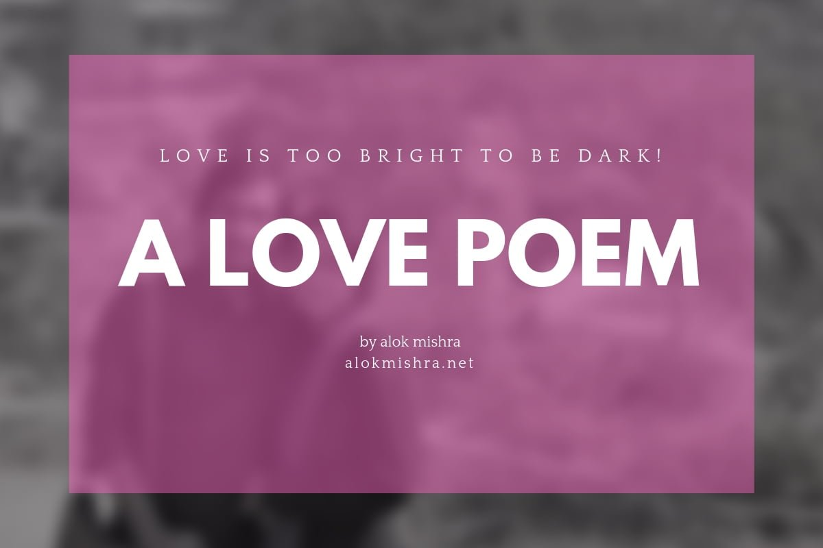 Love Is Too Bright To Be Dark... Love Poem (1)