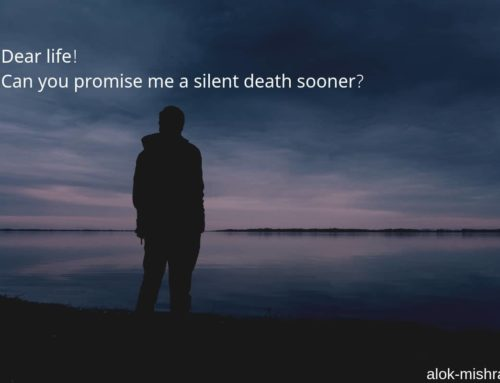 Dear life, can you wish me a silent death sooner? A poem