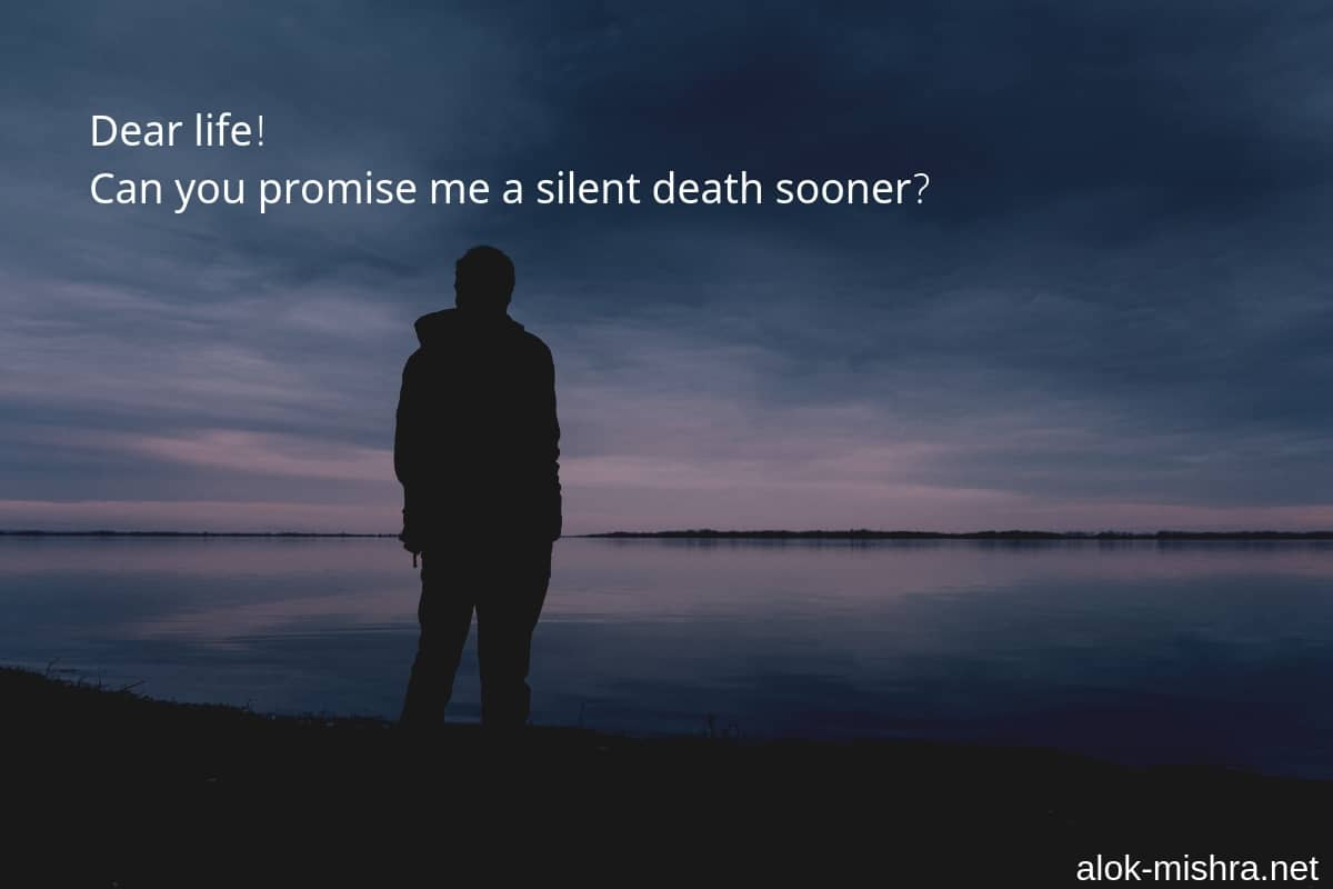 Dear Life Can You Promise Me A Silent Death Sooner