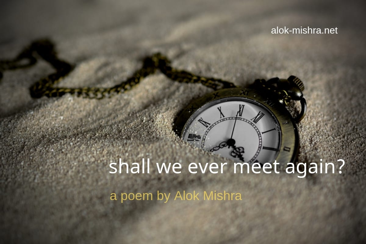 Shall We Ever Meet Again A Poem Alok Mishra