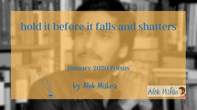 hold it before it falls and shatters poem English Alok Mishra